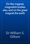 On The Magnet Magnetick Bodies Also And On The Great Magnet The Earth