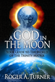 A God In The Moon: Your Guide to The World of The Trinity Matrix
