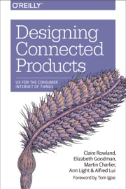 Designing Connected Products - Claire Rowland, Elizabeth Goodman, Martin Charlier, Ann Light & Alfred Lui