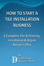How To Start A Tile Installation Business: A Complete Tile & Flooring, Installation & Repair Business Plan