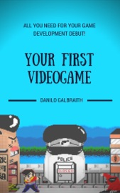 Your First Videogame: All You Need For Your Game Development Debut! - Danilo Galbraith