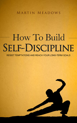 How to Build Self-Discipline: Resist Temptations and Reach Your Long-Term Goals - Martin Meadows book