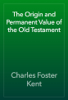 Charles Foster Kent - The Origin and Permanent Value of the Old Testament artwork