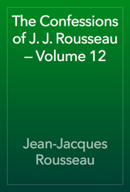 The Confessions of J. J. Rousseau — Volume 12 book