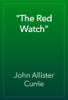 """""""The Red Watch"""" - John Allister Currie"""