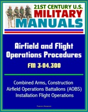 21st Century U.S. Military Manuals: Airfield and Flight Operations Procedures - FM 3-04.300 - Combined Arms, Construction, Airfield Operations Battalions (AOBS), Installation Flight Operations
