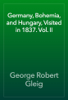 George Robert Gleig - Germany, Bohemia, and Hungary, Visited in 1837. Vol. II artwork