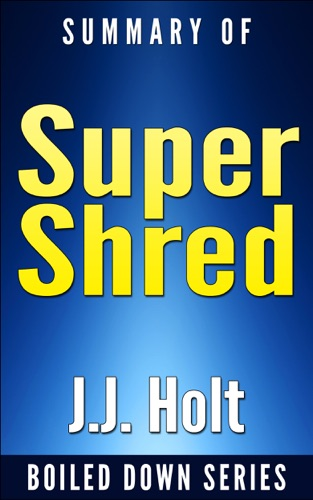 J.J. Holt - Super Shred: The Big Results Diet: 4 Weeks 20 Pounds Lose It Faster! By Ian K. Smith... Summarized