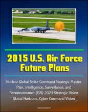 2015 U.S. Air Force Future Plans: Nuclear Global Strike Command Strategic Master Plan, Intelligence, Surveillance, and Reconnaissance (ISR) 2023 Strategic Vision, Global Horizons, Cyber Command Vision