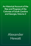 An Historical Account Of The Rise And Progress Of The Colonies Of South Carolina And Georgia Volume 2