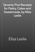 Seventy-Five Receipts for Pastry, Cakes and Sweetmeats, by Miss Leslie
