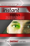 Instant Focus How To Get And Stay Focused At What Youre Doing Instantly
