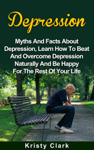 Depression - Myths and Facts About Depression, Learn How to Beat and Overcome Depression Naturally and Be Happy for the Rest of Your Life