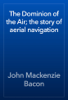 John Mackenzie Bacon - The Dominion of the Air; the story of aerial navigation artwork