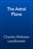 Charles Webster Leadbeater - The Astral Plane artwork