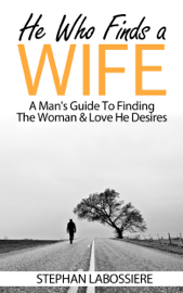 He Who Finds A Wife: A Man's Guide To Finding The Woman & Love He Desires book