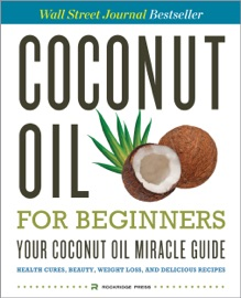 Coconut Oil For Beginners Your Coconut Oil Miracle Guide Health Cures Beauty Weight Loss And Delicious Recipes