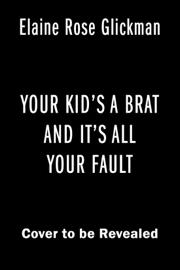 Your Kid's a Brat and It's All Your Fault book