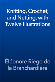 Knitting, Crochet, and Netting, with Twelve Illustrations book