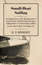 Small-Boat Sailing - An Explanation Of The Management Of Small Yachts, Half-Decked And Open Sailing-Boats Of Various Rigs, Sailing On Sea And On River; Cruising, Etc.
