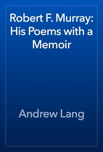 Andrew Lang - Robert F. Murray: His Poems with a Memoir