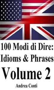 100 Modi di Dire in Inglese: Idioms & Phrases (Volume 2) da Andrea Conti