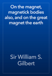 On the magnet, magnetick bodies also, and on the great magnet the earth