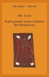 Il più grande uomo scimmia del Pleistocene da Roy Lewis