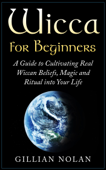 Wicca: Wicca for Beginners: A Guide to Cultivating Real Wiccan Beliefs, Magic and Ritual into Your Life