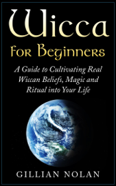 Wicca: Wicca for Beginners: A Guide to Cultivating Real Wiccan Beliefs, Magic and Ritual into Your Life book
