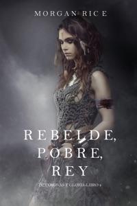 Rebelde, Pobre, Rey (De Coronas y Gloria – Libro 4) Book Cover