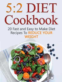 5:2 Diet Cookbook: 20 Fast and Easy to Make Diet Recipes To Reduce Your Weight book