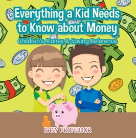 EVERYTHING A KID NEEDS TO KNOW ABOUT MONEY - CHILDRENS MONEY & SAVING REFERENCE