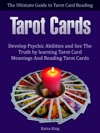 Tarot Cards The Ultimate Guide To Tarot Card Reading Develop Psychic Abilities And See The Truth By Learning Tarot Card Meanings And Reading Tarot Cards