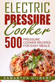 Electric Pressure Cooker: 500 Pressure Cooker Recipes For Easy Meals book