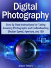 Digital Photography Step By Step Instructions For Taking Amazing Photographs And Understanding Shutter Speed Aperture And Iso