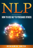 Benjamin Smith - Neuro Linguistic Programming: How To Use NLP To Persuade Others artwork