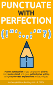 Punctuate with Perfection: Master Punctuation so You Can Produce Clearer, More Professional, and More Authoritative Writing Using Easy-to-Read Explanations and Techniques Book Cover