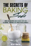 The Secrets Of Baking Soda Over 40 Recipes And Secret Tips For Cleaning Cooking And Health On A Budget