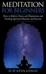 Meditation For Beginners How To Relieve Stress and Depression and Finding Spiritual Maturity and Success
