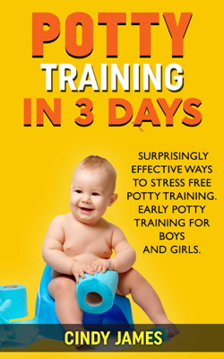 Potty Training in 3 Days: Surprisingly Effective Ways To Stress Free Potty Training - Early Potty Training for Boys and Girls - Cindy James book