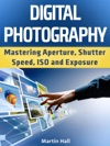 Digital Photography Mastering Aperture Shutter Speed ISO And Exposure