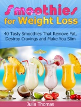 Smoothies for Weight Loss: 40 Tasty Smoothies That Remove Fat, Destroy Cravings and Make You Slim