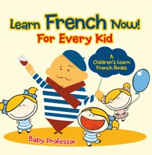 Learn French Now! For Every Kid A Children's Learn French Books