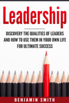 Leadership: Discover the Qualities of Leaders and How to Use Them in Your Own Life for Ultimate Success