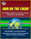 War On The Cheap US Military Advisors In Greece Korea Philippines Vietnam War - Huk Rebellion Counterinsurgency Containing Communism Indochina Domestic Politics Host Nation Organization