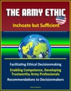 The Army Ethic Inchoate But Sufficient - Facilitating Ethical Decisionmaking Enabling Competence Developing Trustworthy Army Professionals Recommendations To Decisionmakers