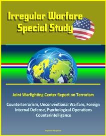 Irregular Warfare Special Study Joint Warfighting Center Report On Terrorism Counterterrorism Unconventional Warfare Foreign Internal Defense Psychological Operations Counterintelligence
