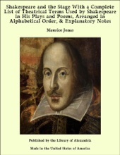 Shakespeare and the Stage With a Complete List of Theatrical Terms Used by Shakespeare in His Plays and Poems, Arranged in Alphabetical Order, & Explanatory Notes