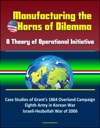 Manufacturing The Horns Of Dilemma A Theory Of Operational Initiative  Case Studies Of Grants 1864 Overland Campaign Eighth Army In Korean War Israeli-Hezbollah War Of 2006